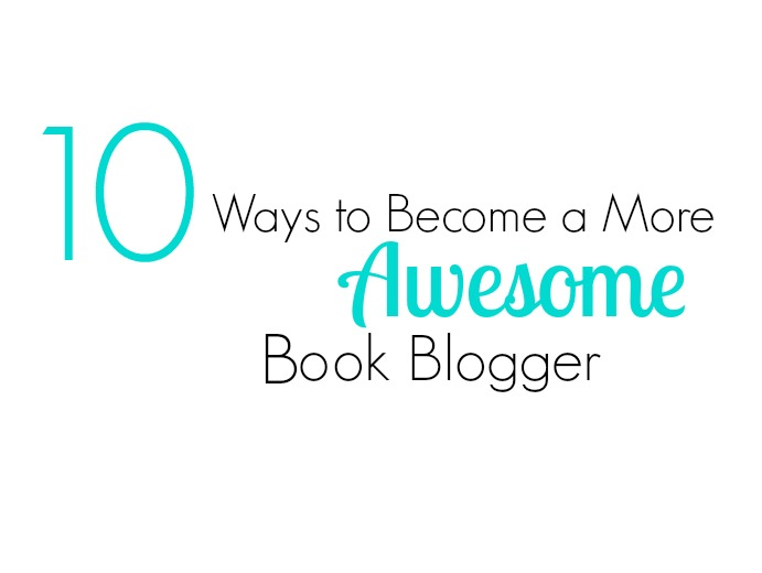 10 Ways to Become a More Awesome Book Blogger